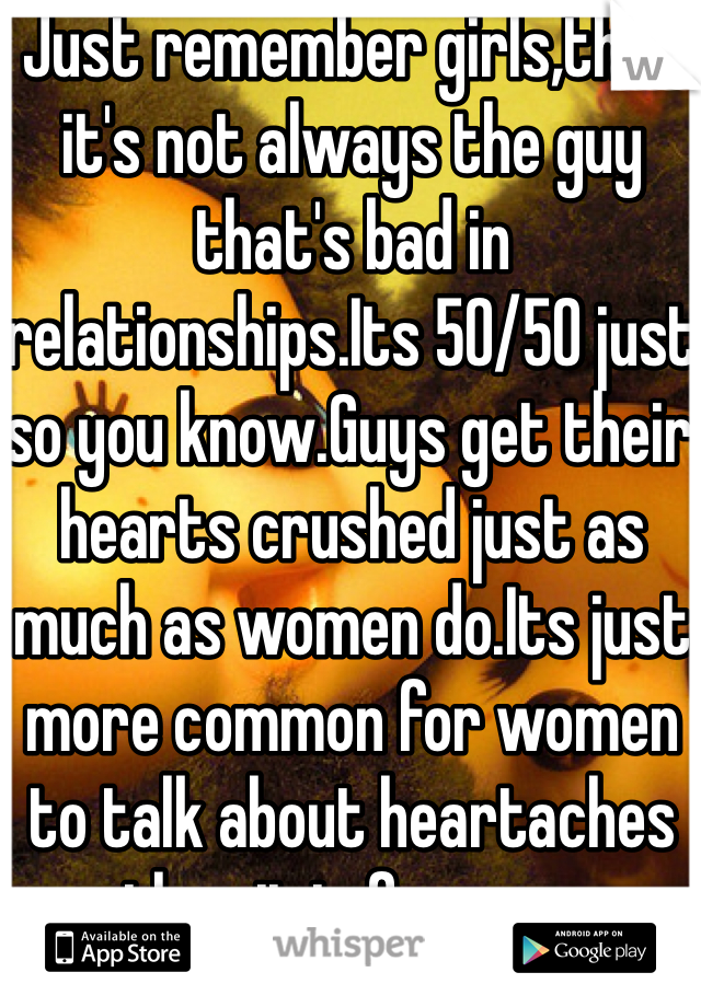 Just remember girls,that it's not always the guy that's bad in relationships.Its 50/50 just so you know.Guys get their hearts crushed just as much as women do.Its just more common for women to talk about heartaches then it is for men.