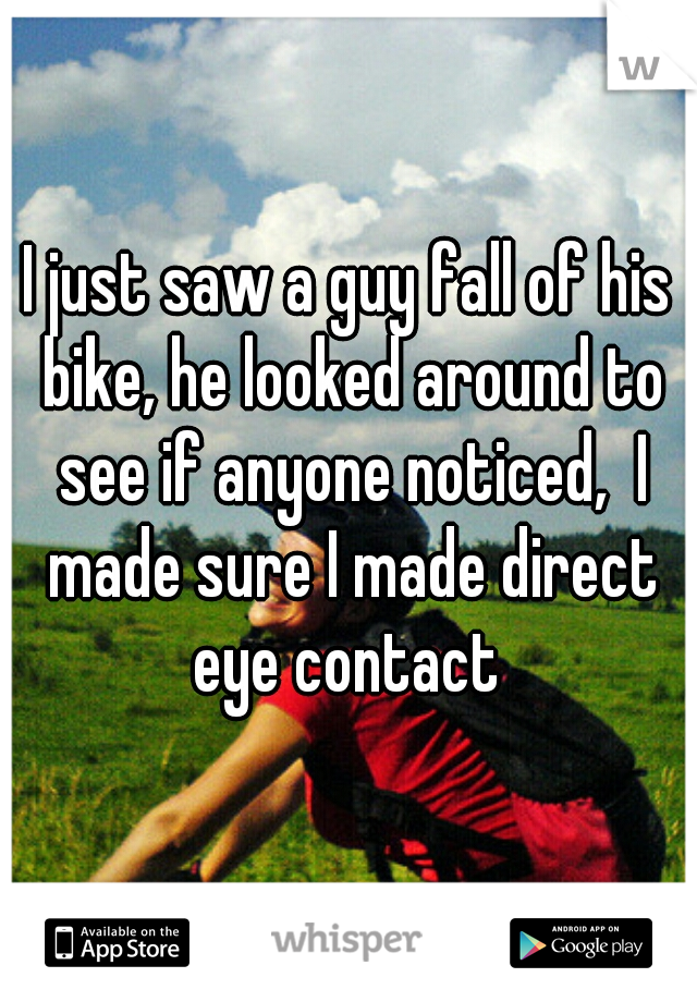 I just saw a guy fall of his bike, he looked around to see if anyone noticed,  I made sure I made direct eye contact