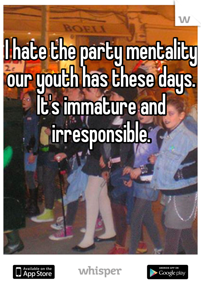 I hate the party mentality our youth has these days. It's immature and irresponsible.