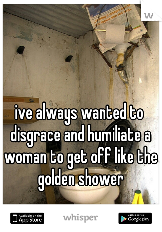 ive always wanted to disgrace and humiliate a woman to get off like the golden shower