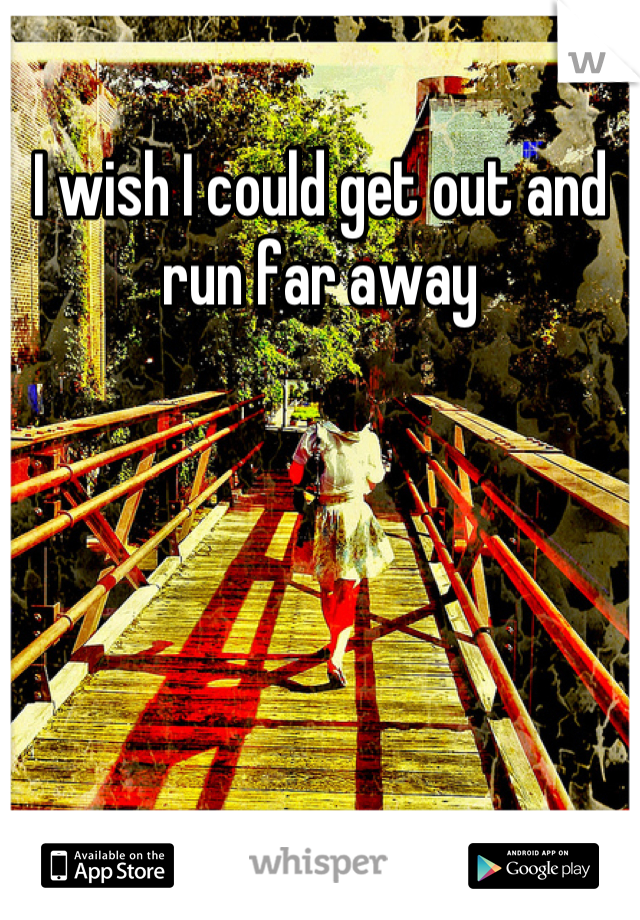 I wish I could get out and run far away