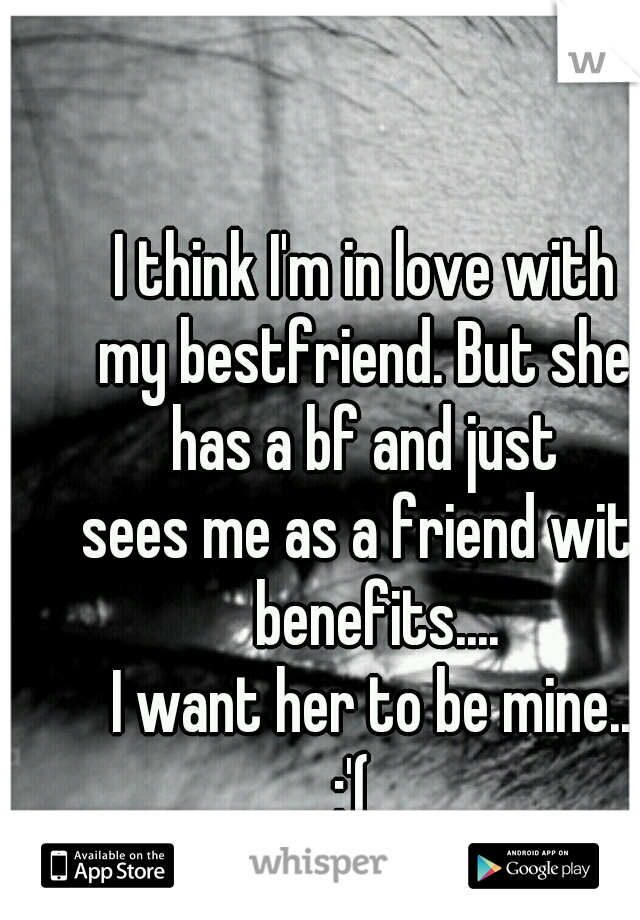 I think I'm in love with  my bestfriend. But she  has a bf and just  sees me as a friend with benefits.... I want her to be mine.. :'(