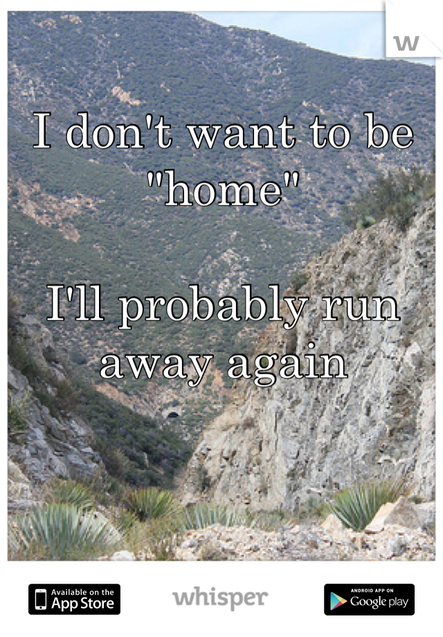 "I don't want to be ""home""  I'll probably run away again"