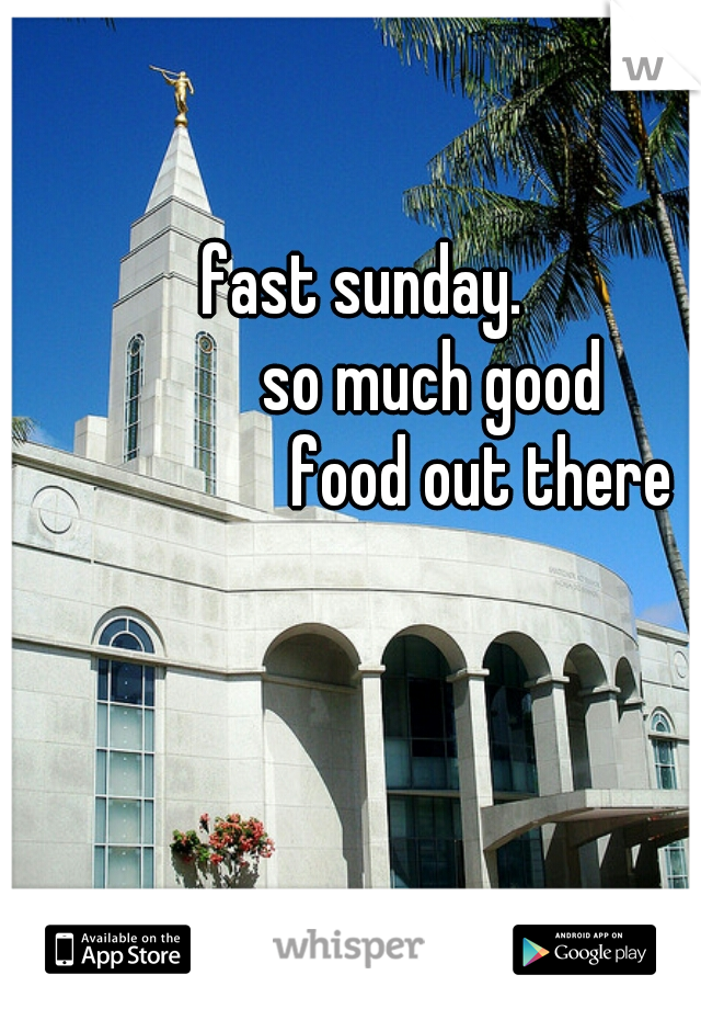 fast sunday.           so much good                  food out there