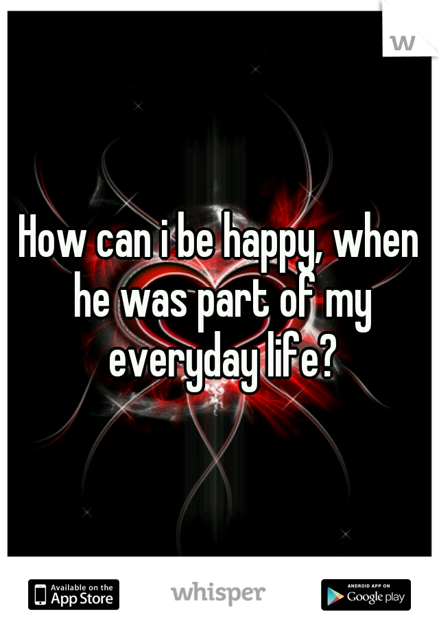 How can i be happy, when he was part of my everyday life?