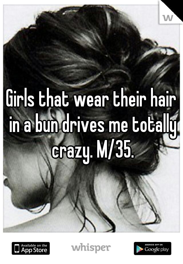 Girls that wear their hair in a bun drives me totally crazy. M/35.