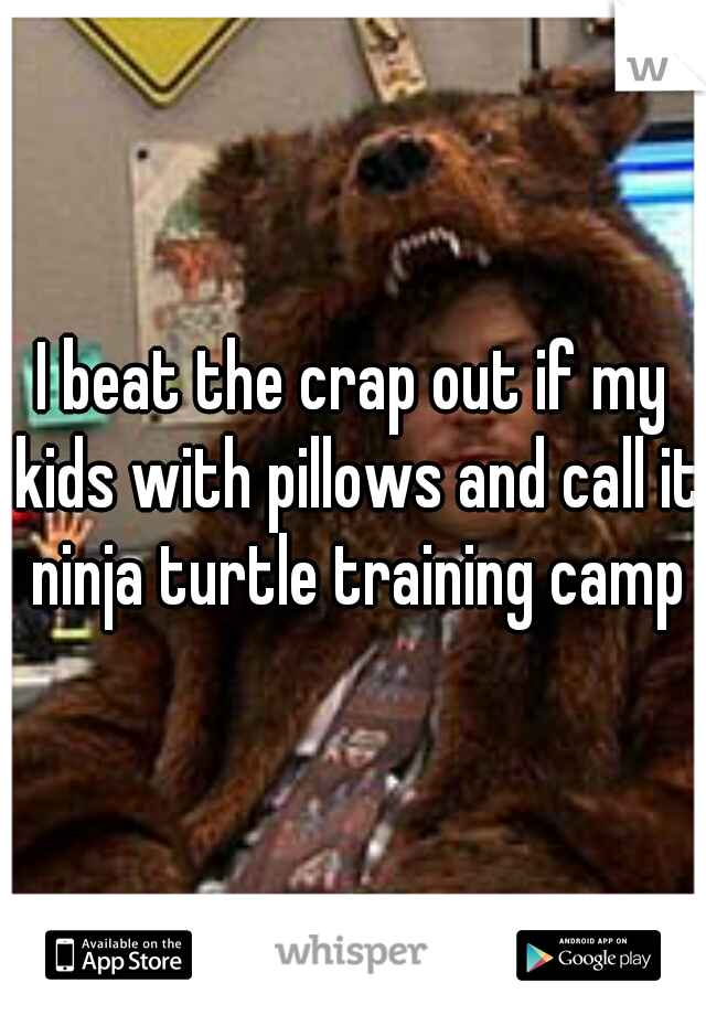 I beat the crap out if my kids with pillows and call it ninja turtle training camp