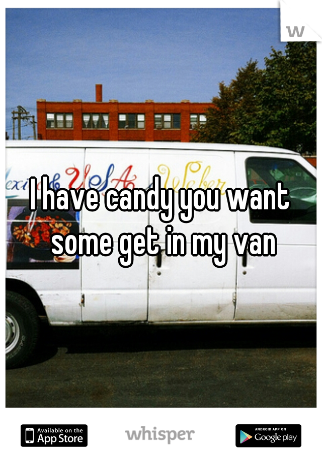 I have candy you want some get in my van