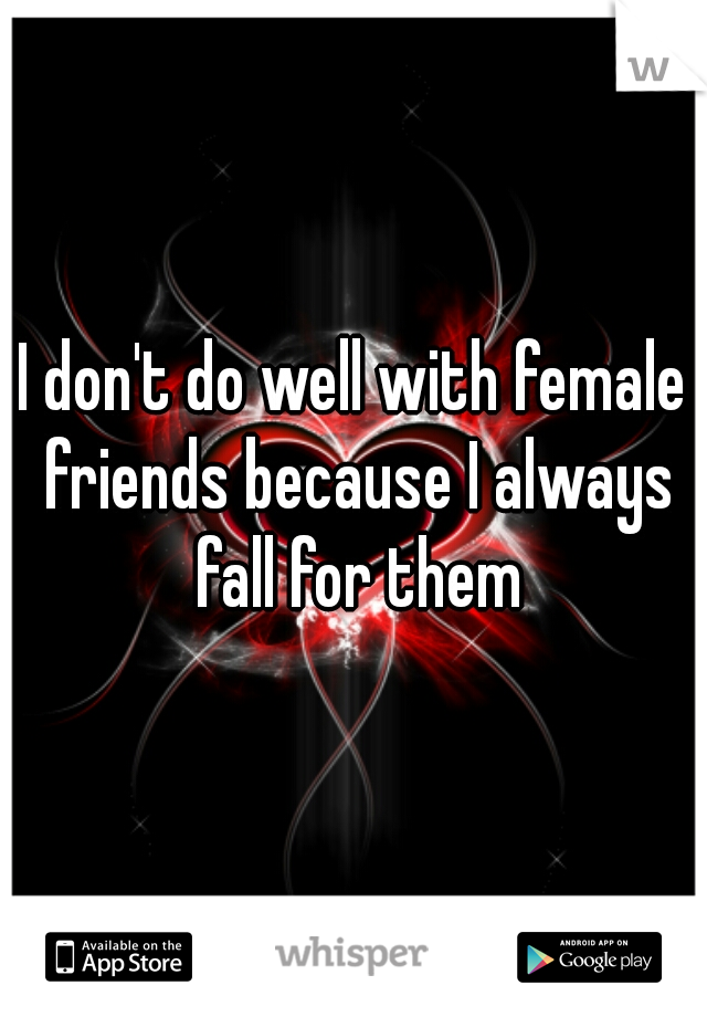 I don't do well with female friends because I always fall for them