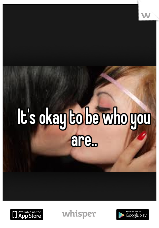 It's okay to be who you are..