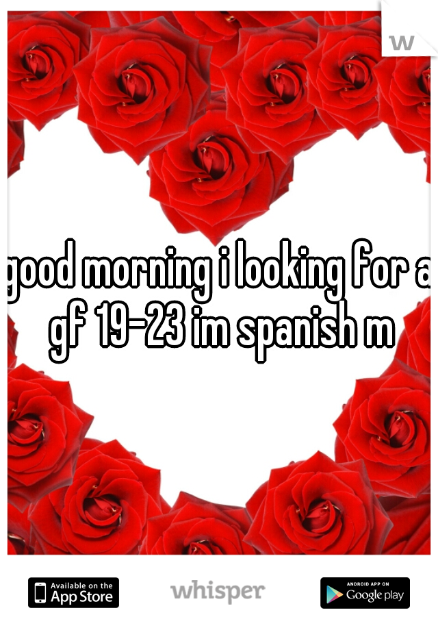 good morning i looking for a gf 19-23 im spanish m
