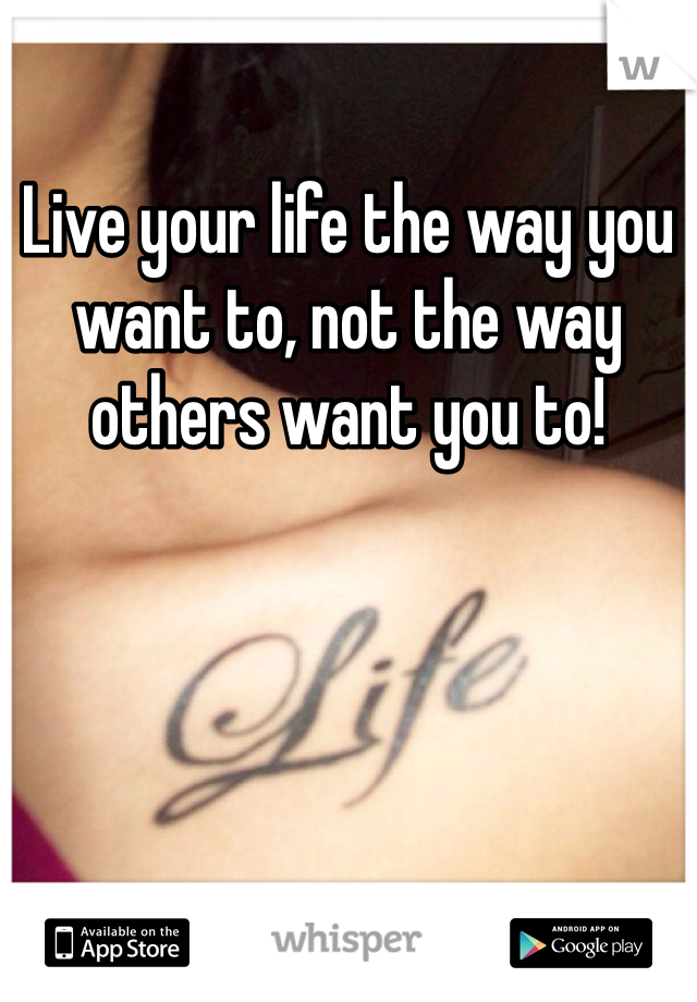 Live your life the way you want to, not the way others want you to!