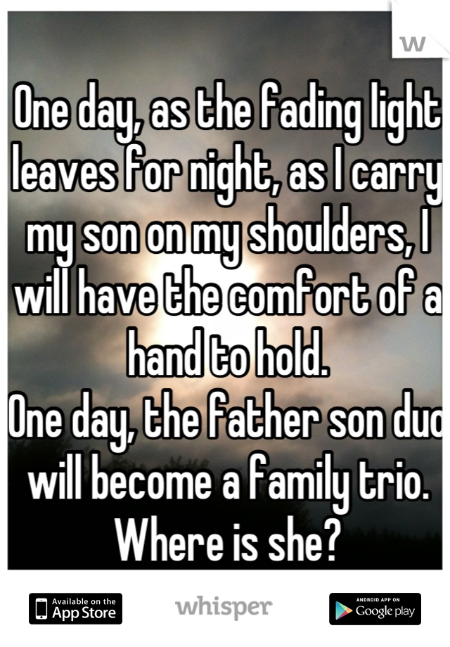 One day, as the fading light leaves for night, as I carry my son on my shoulders, I will have the comfort of a hand to hold.  One day, the father son duo will become a family trio. Where is she?