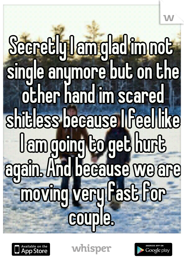 Secretly I am glad im not single anymore but on the other hand im scared shitless because I feel like I am going to get hurt again. And because we are moving very fast for couple.