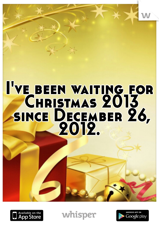 I've been waiting for Christmas 2013 since December 26, 2012.