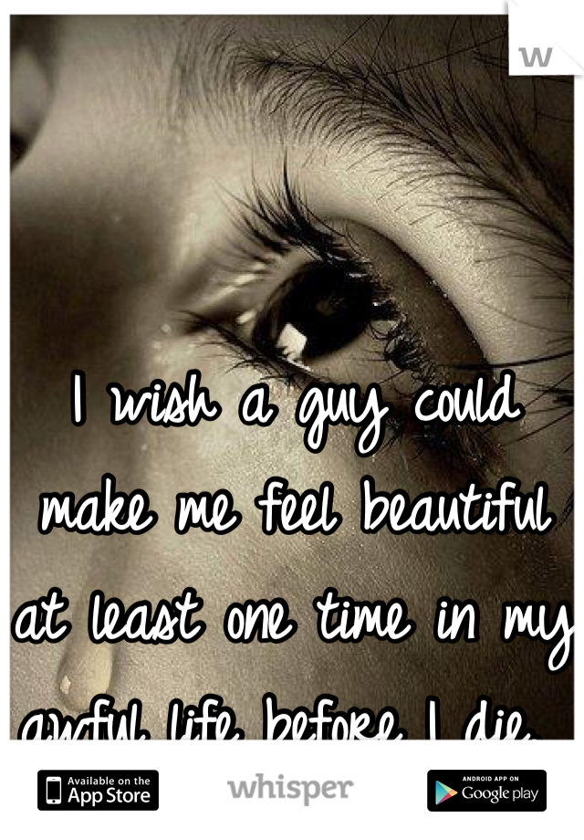 I wish a guy could make me feel beautiful at least one time in my awful life before I die.