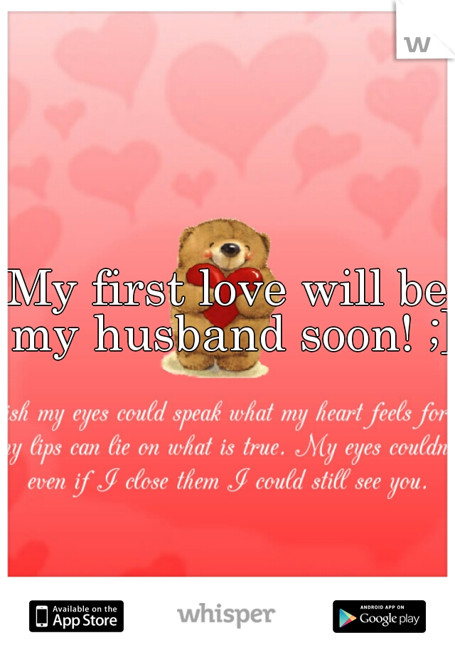 My first love will be my husband soon! ;]