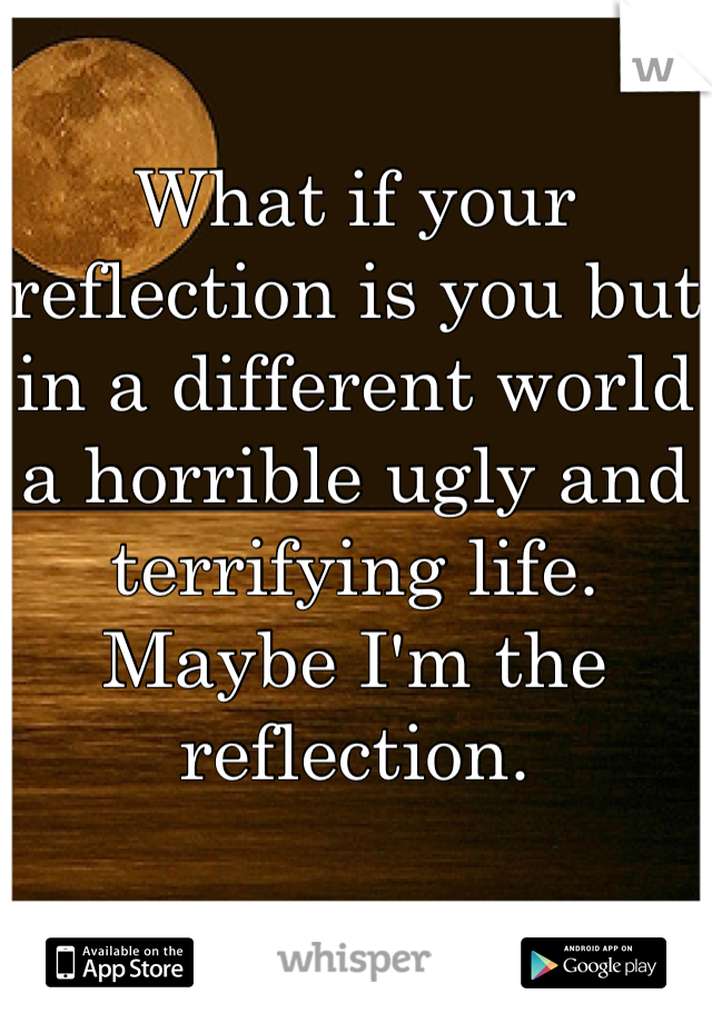 What if your reflection is you but in a different world a horrible ugly and terrifying life. Maybe I'm the reflection.