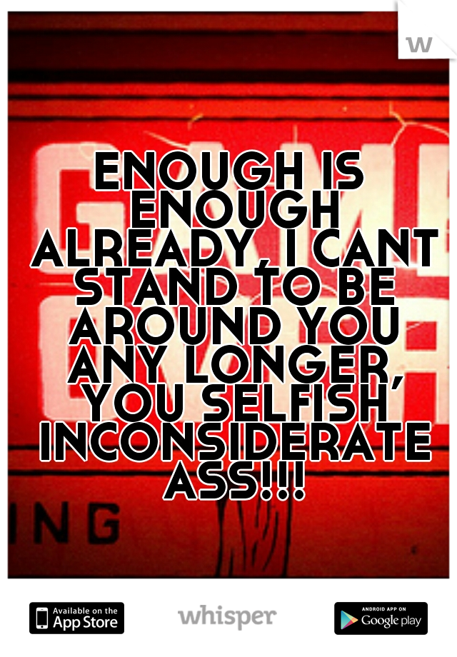 ENOUGH IS ENOUGH ALREADY, I CANT STAND TO BE AROUND YOU ANY LONGER, YOU SELFISH INCONSIDERATE ASS!!!