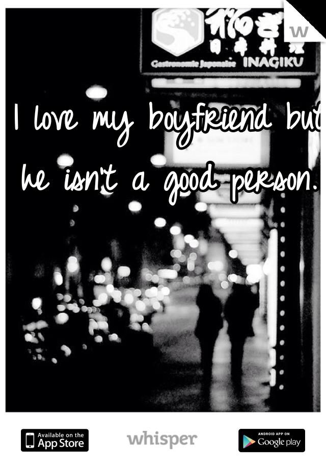 I love my boyfriend but he isn't a good person.