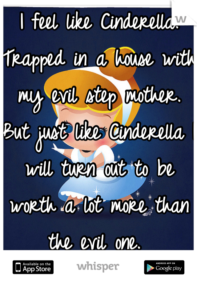 I feel like Cinderella. Trapped in a house with my evil step mother. But just like Cinderella I will turn out to be worth a lot more than the evil one.