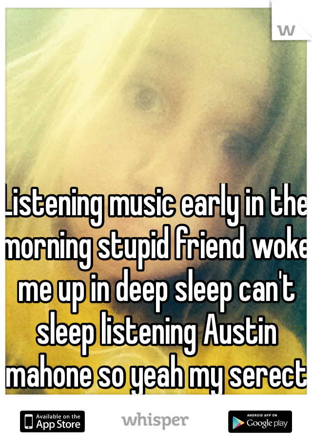 Listening music early in the morning stupid friend woke me up in deep sleep can't sleep listening Austin mahone so yeah my serect stupid lol