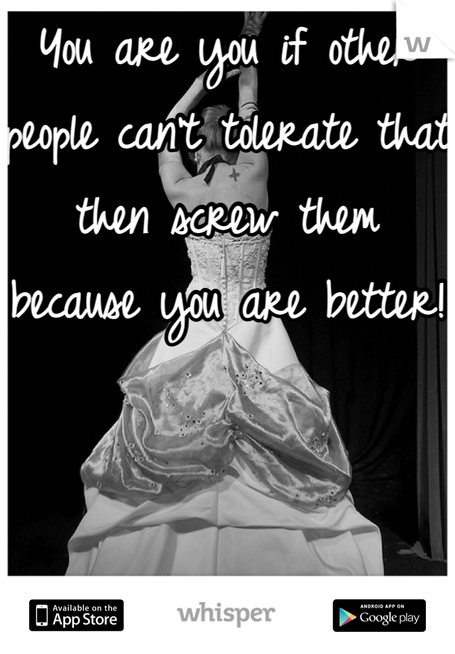 You are you if other people can't tolerate that then screw them because you are better!