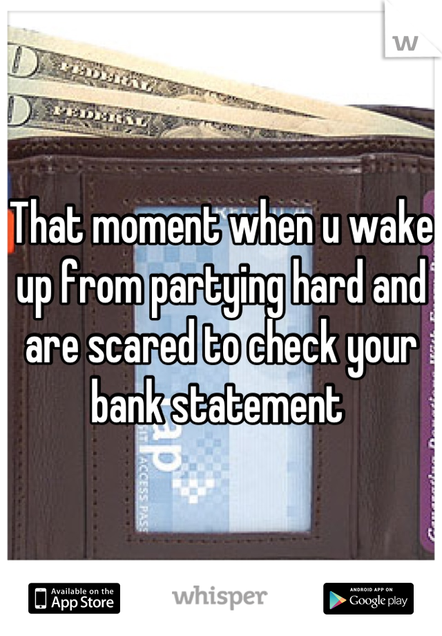 That moment when u wake up from partying hard and are scared to check your bank statement