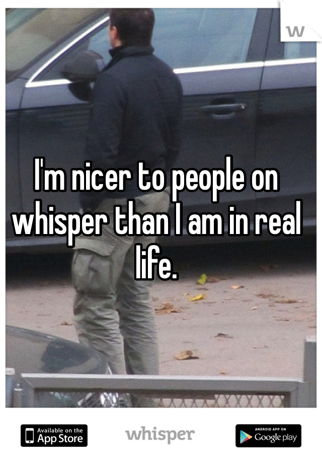 I'm nicer to people on whisper than I am in real life.