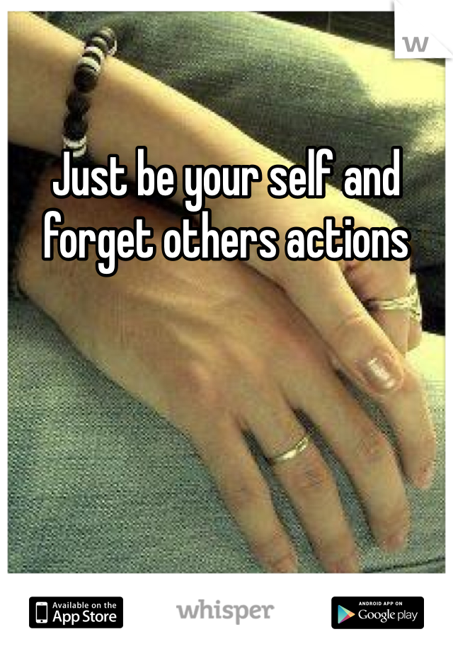 Just be your self and forget others actions