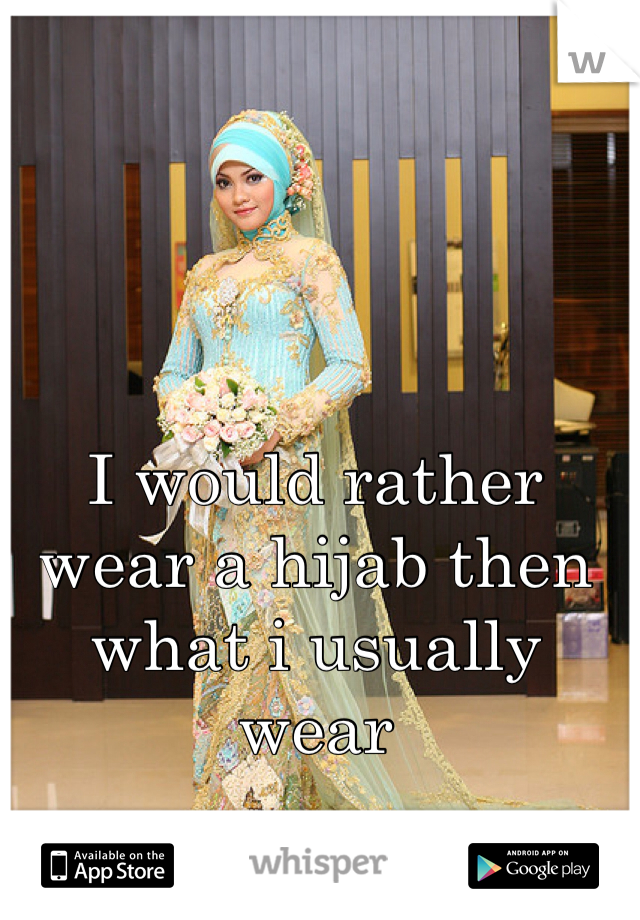 I would rather wear a hijab then what i usually wear