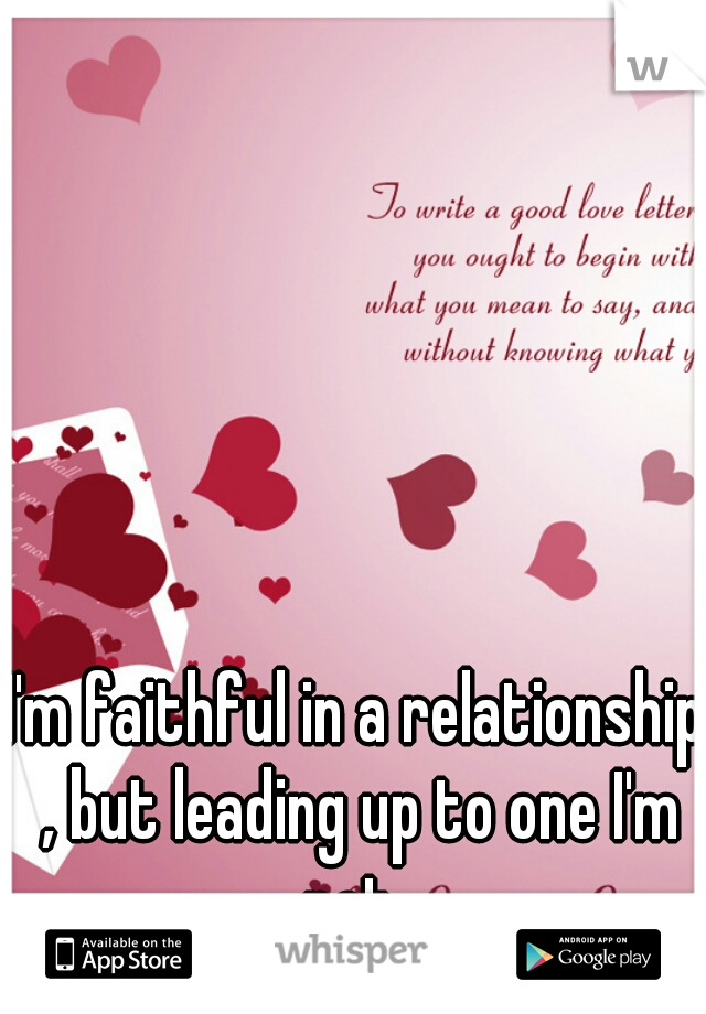 I'm faithful in a relationship , but leading up to one I'm not .