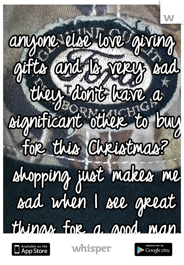 anyone else love giving gifts and Is very sad they don't have a significant other to buy for this Christmas? shopping just makes me sad when I see great things for a good man.