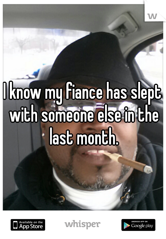I know my fiance has slept with someone else in the last month.