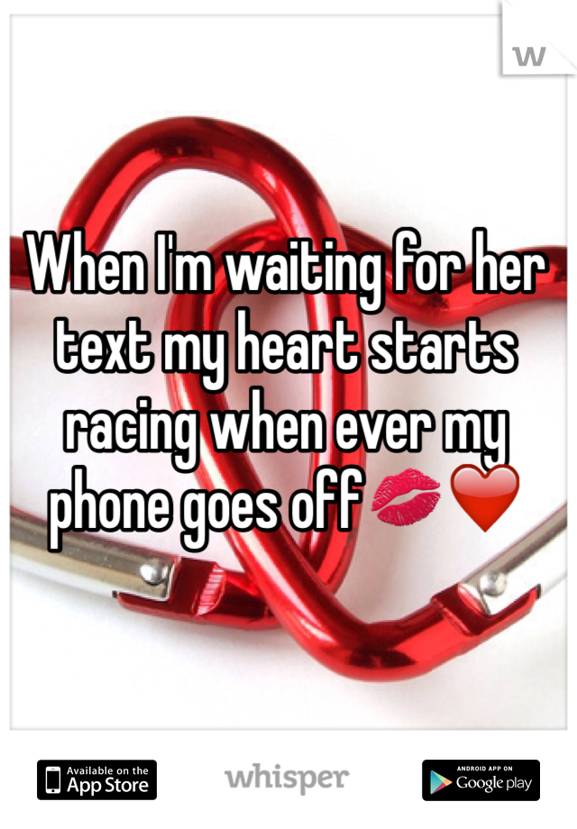 When I'm waiting for her text my heart starts racing when ever my phone goes off💋❤️