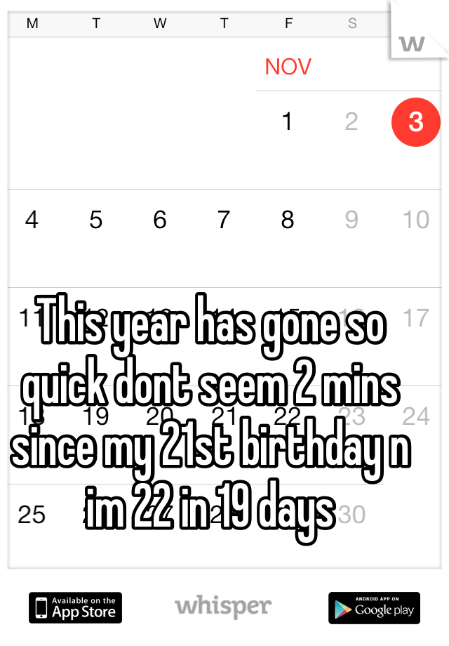 This year has gone so quick dont seem 2 mins since my 21st birthday n im 22 in 19 days