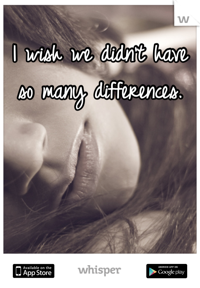 I wish we didn't have so many differences.