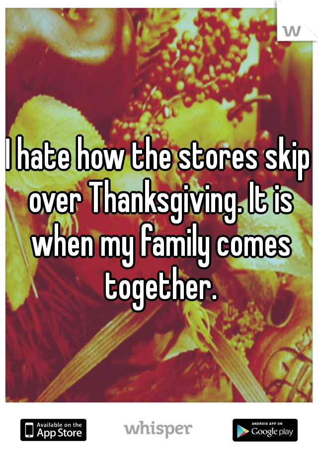 I hate how the stores skip over Thanksgiving. It is when my family comes together.