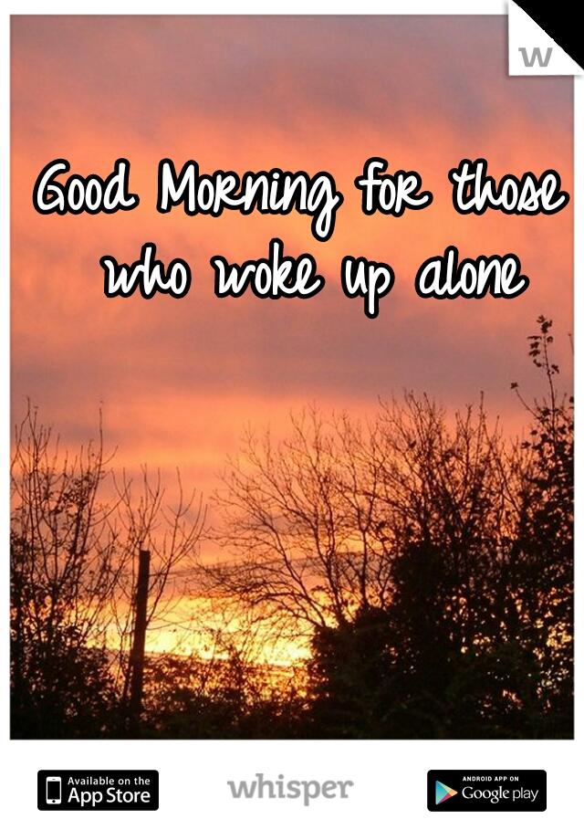 Good Morning for those who woke up alone