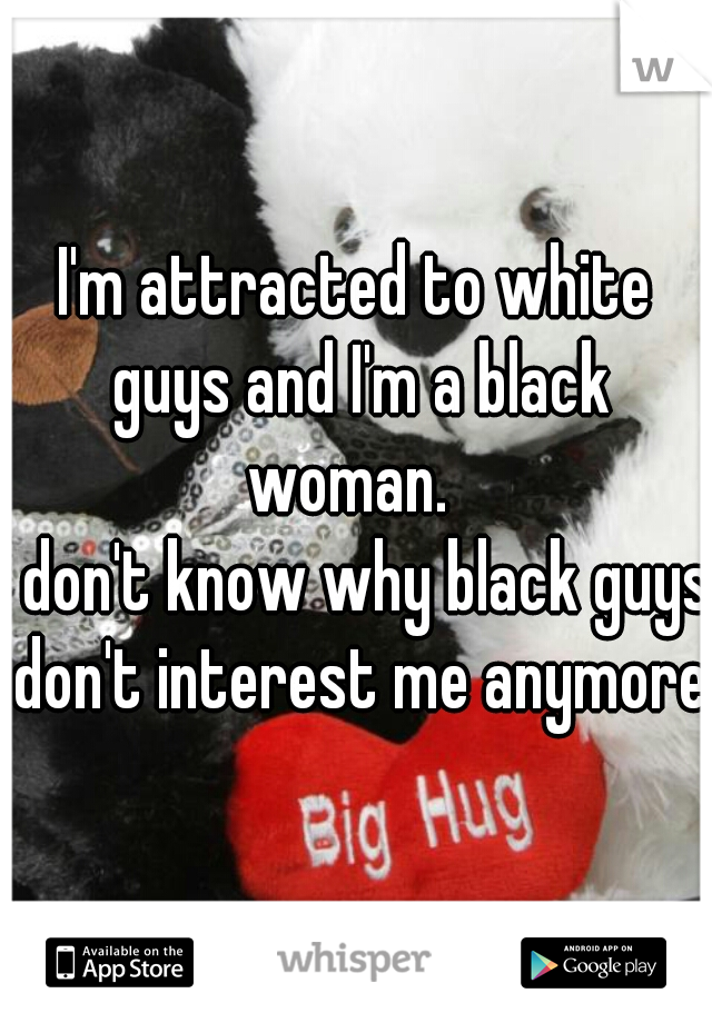 I'm attracted to white guys and I'm a black woman.   I don't know why black guys don't interest me anymore