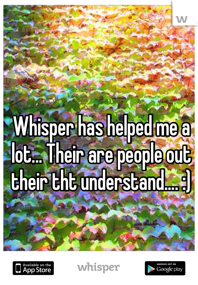Whisper has helped me a lot... Their are people out their tht understand.... :)