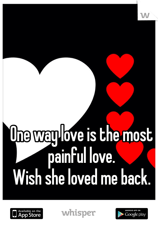 One way love is the most painful love. Wish she loved me back.