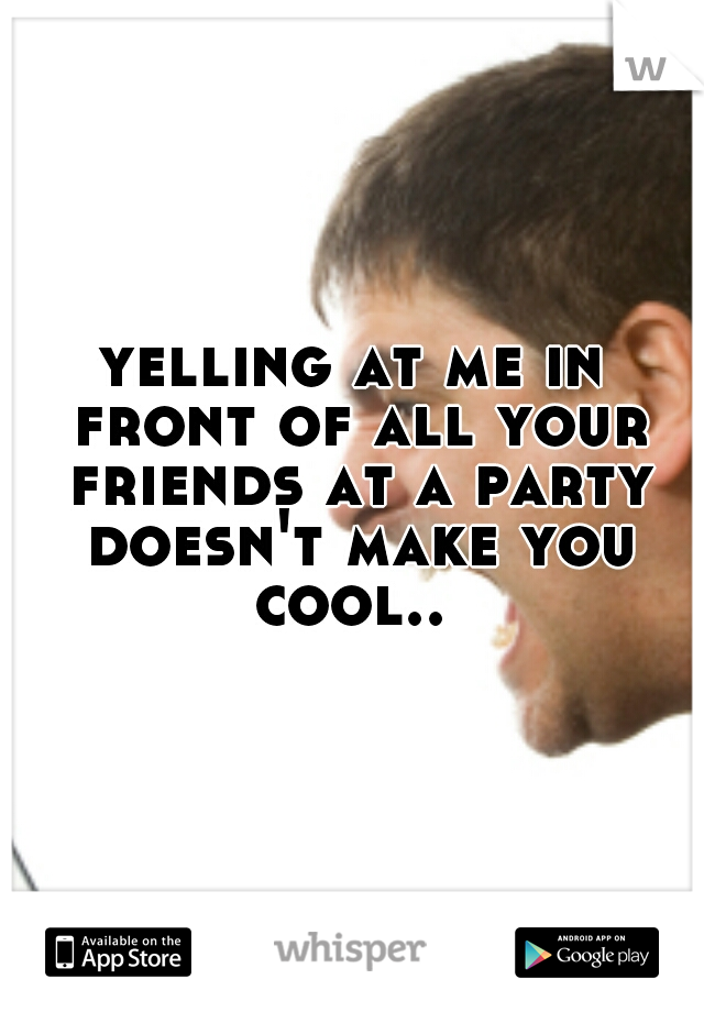 yelling at me in front of all your friends at a party doesn't make you cool..