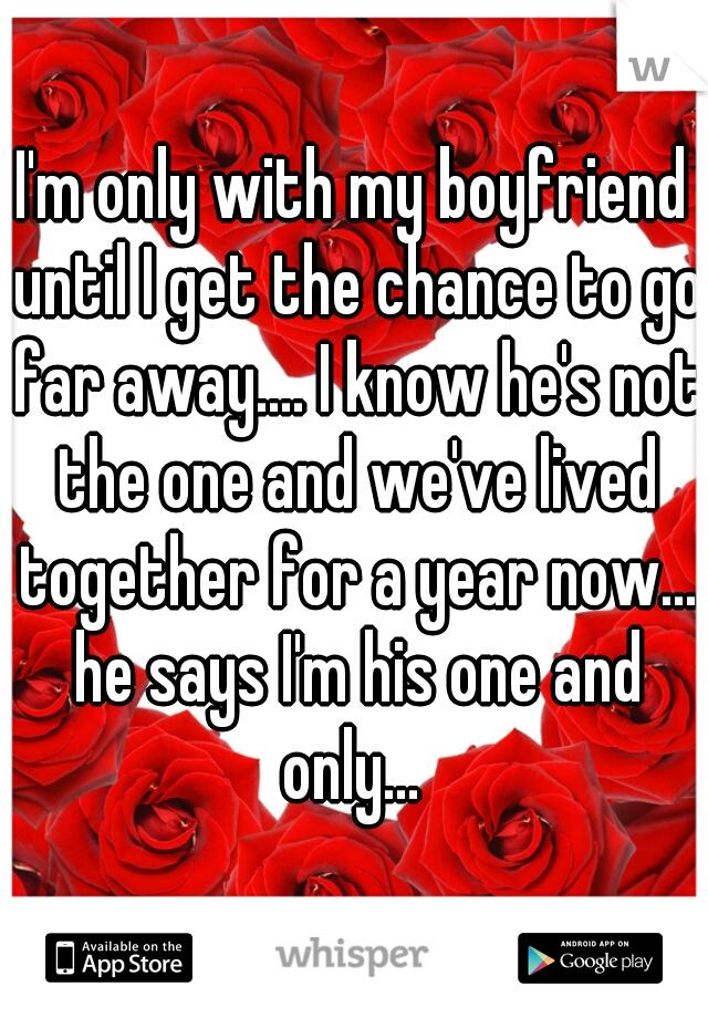 I'm only with my boyfriend until I get the chance to go far away.... I know he's not the one and we've lived together for a year now... he says I'm his one and only...