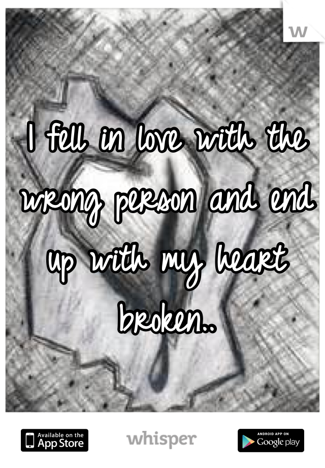 I fell in love with the wrong person and end up with my heart broken..