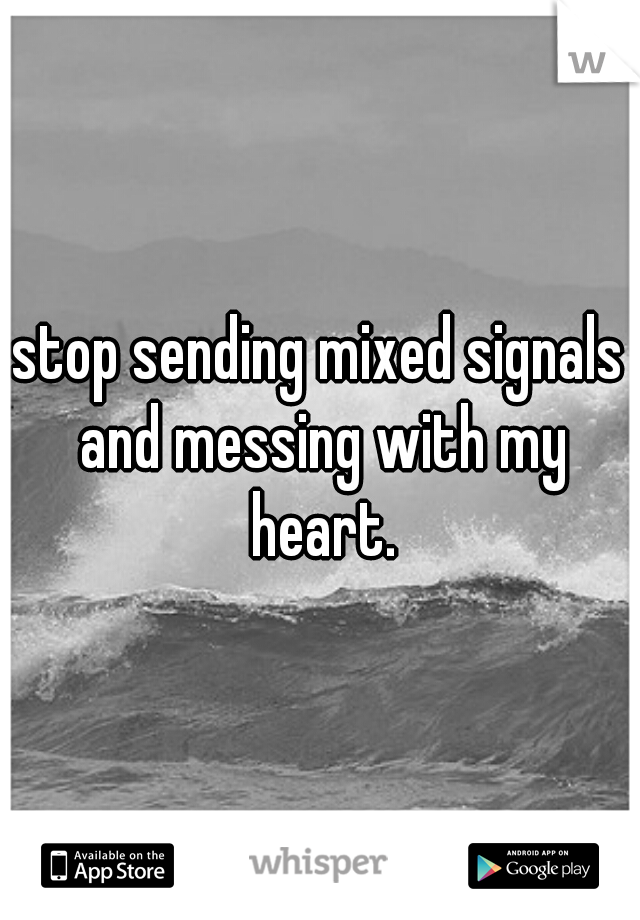 stop sending mixed signals and messing with my heart.