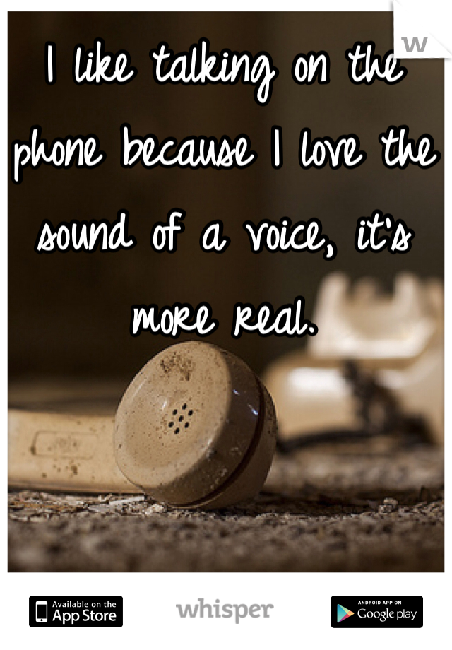 I like talking on the phone because I love the sound of a voice, it's more real.