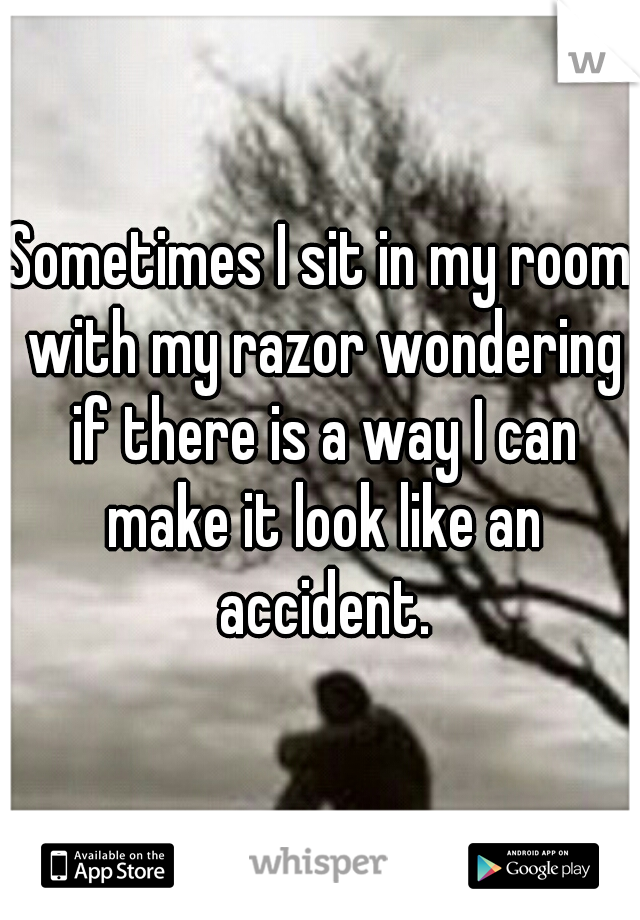 Sometimes I sit in my room with my razor wondering if there is a way I can make it look like an accident.