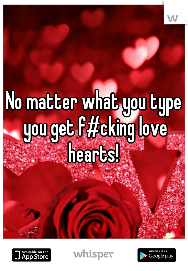 No matter what you type you get f#cking love hearts!