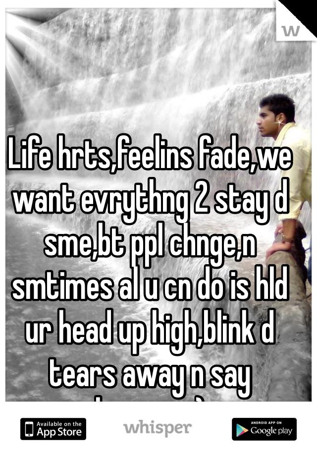 Life hrts,feelins fade,we want evrythng 2 stay d sme,bt ppl chnge,n smtimes al u cn do is hld ur head up high,blink d tears away n say hmmm  ::)